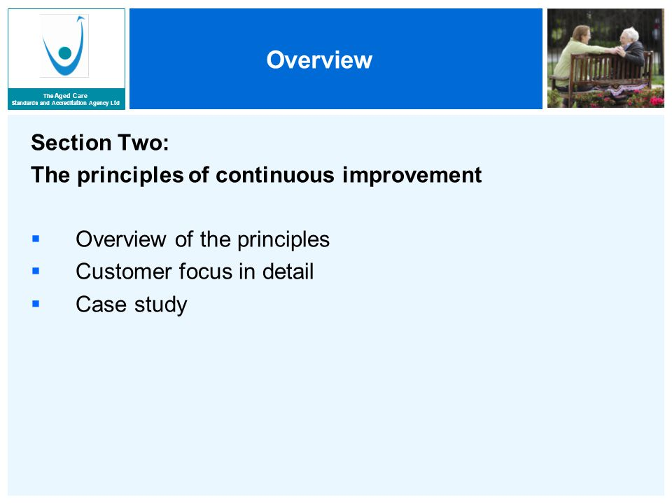 The Aged Care Standards and Accreditation Agency Ltd Overview Section Two: The principles of continuous improvement  Overview of the principles  Customer focus in detail  Case study