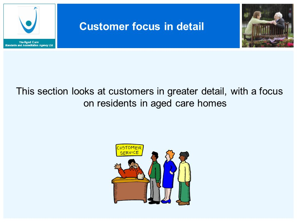 The Aged Care Standards and Accreditation Agency Ltd Customer focus in detail This section looks at customers in greater detail, with a focus on residents in aged care homes