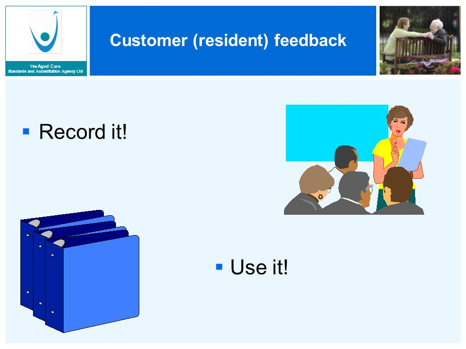The Aged Care Standards and Accreditation Agency Ltd Customer (resident) feedback  Record it.
