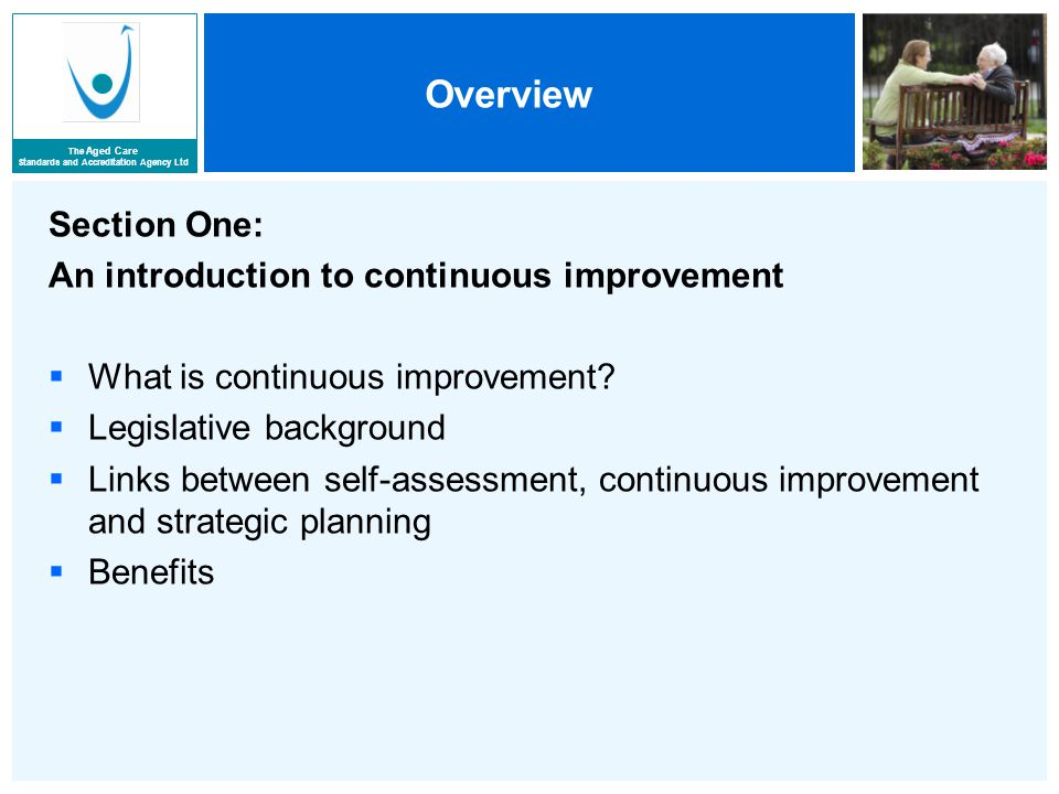 The Aged Care Standards and Accreditation Agency Ltd Overview Section One: An introduction to continuous improvement  What is continuous improvement.