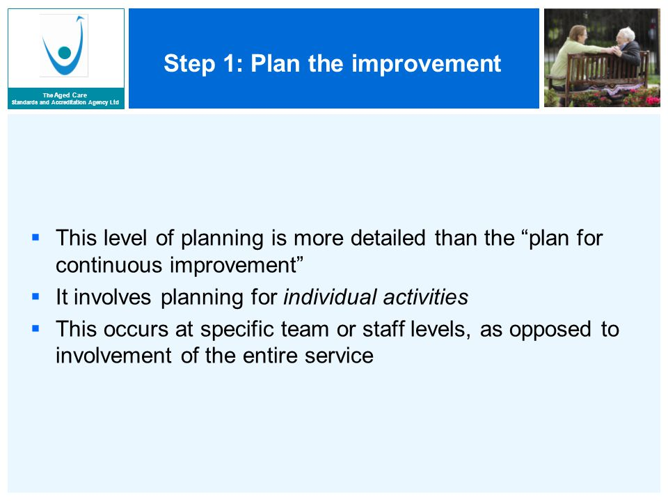 The Aged Care Standards and Accreditation Agency Ltd Step 1: Plan the improvement  This level of planning is more detailed than the plan for continuous improvement  It involves planning for individual activities  This occurs at specific team or staff levels, as opposed to involvement of the entire service
