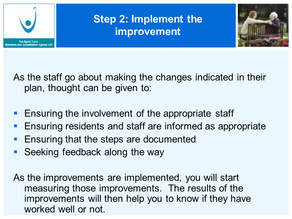 The Aged Care Standards and Accreditation Agency Ltd Step 2: Implement the improvement As the staff go about making the changes indicated in their plan, thought can be given to:  Ensuring the involvement of the appropriate staff  Ensuring residents and staff are informed as appropriate  Ensuring that the steps are documented  Seeking feedback along the way As the improvements are implemented, you will start measuring those improvements.