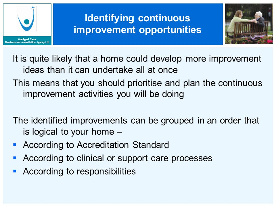 The Aged Care Standards and Accreditation Agency Ltd Identifying continuous improvement opportunities It is quite likely that a home could develop more improvement ideas than it can undertake all at once This means that you should prioritise and plan the continuous improvement activities you will be doing The identified improvements can be grouped in an order that is logical to your home –  According to Accreditation Standard  According to clinical or support care processes  According to responsibilities