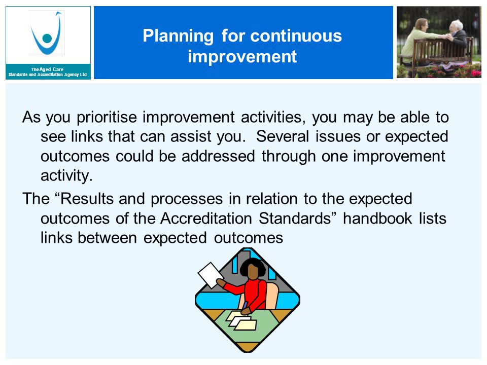 The Aged Care Standards and Accreditation Agency Ltd Planning for continuous improvement As you prioritise improvement activities, you may be able to see links that can assist you.