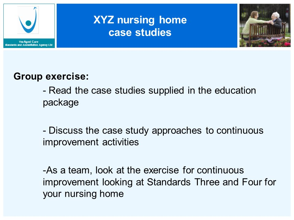 The Aged Care Standards and Accreditation Agency Ltd XYZ nursing home case studies Group exercise: - Read the case studies supplied in the education package - Discuss the case study approaches to continuous improvement activities -As a team, look at the exercise for continuous improvement looking at Standards Three and Four for your nursing home