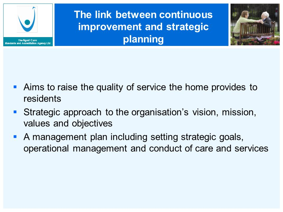 The Aged Care Standards and Accreditation Agency Ltd The link between continuous improvement and strategic planning  Aims to raise the quality of service the home provides to residents  Strategic approach to the organisation's vision, mission, values and objectives  A management plan including setting strategic goals, operational management and conduct of care and services