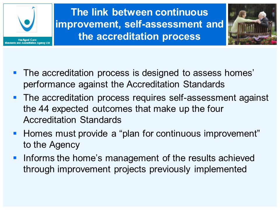 The Aged Care Standards and Accreditation Agency Ltd The link between continuous improvement, self-assessment and the accreditation process  The accreditation process is designed to assess homes' performance against the Accreditation Standards  The accreditation process requires self-assessment against the 44 expected outcomes that make up the four Accreditation Standards  Homes must provide a plan for continuous improvement to the Agency  Informs the home's management of the results achieved through improvement projects previously implemented