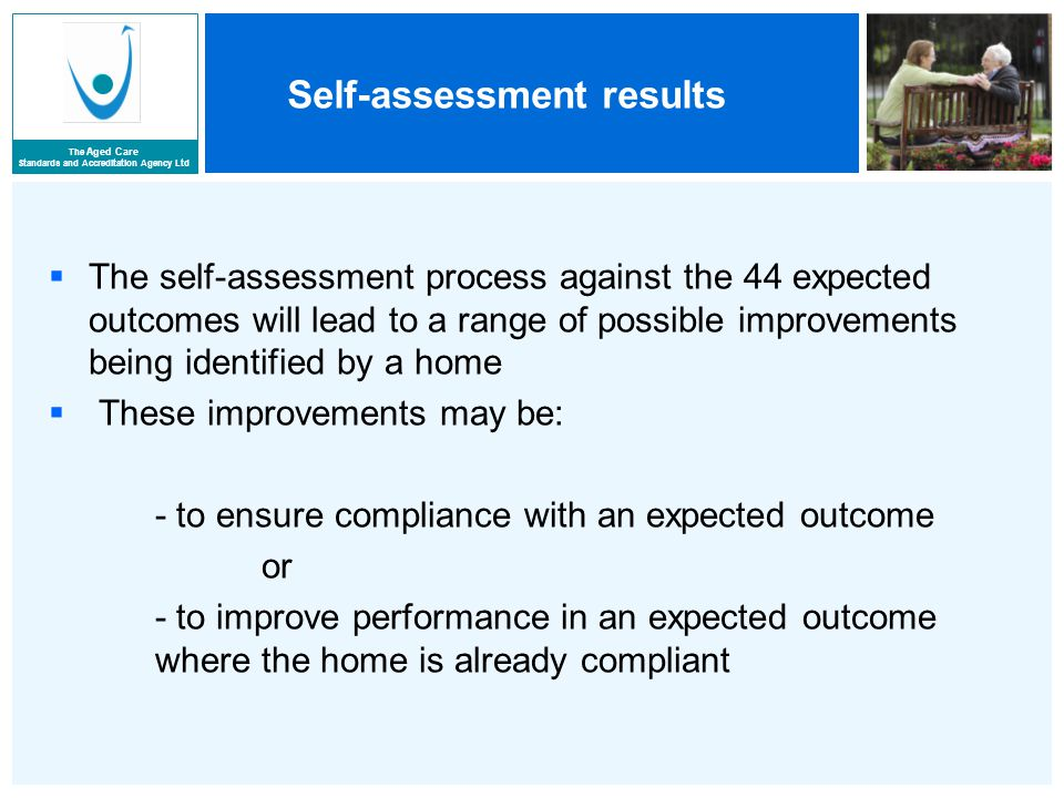 The Aged Care Standards and Accreditation Agency Ltd Self-assessment results  The self-assessment process against the 44 expected outcomes will lead to a range of possible improvements being identified by a home  These improvements may be: - to ensure compliance with an expected outcome or - to improve performance in an expected outcome where the home is already compliant