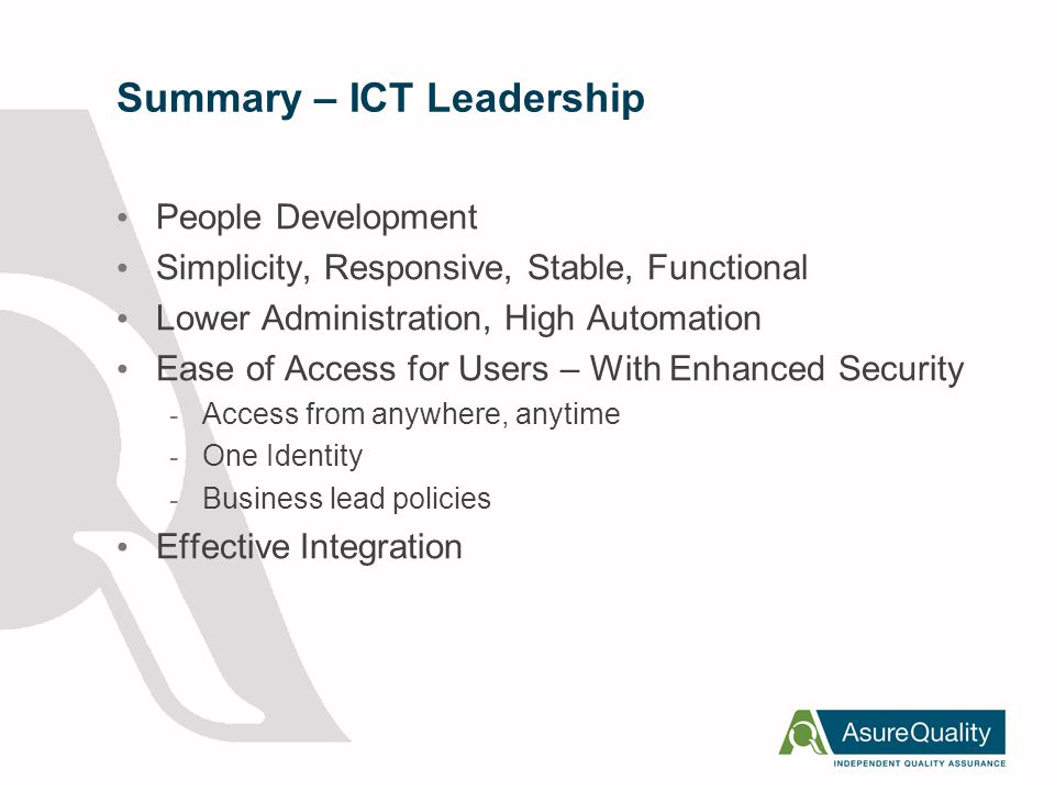Summary – ICT Leadership People Development Simplicity, Responsive, Stable, Functional Lower Administration, High Automation Ease of Access for Users – With Enhanced Security - Access from anywhere, anytime - One Identity - Business lead policies Effective Integration