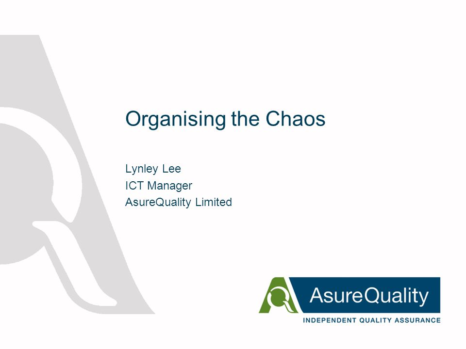 Organising the Chaos Lynley Lee ICT Manager AsureQuality Limited