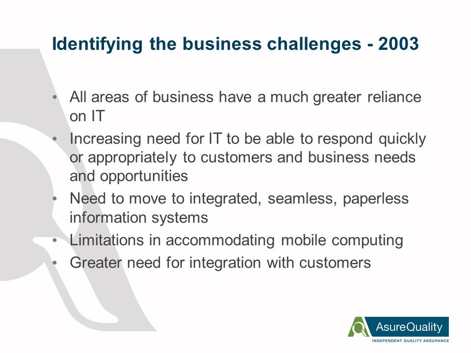 Identifying the Technology Challenges Need for a tighter more standardised IT framework Security Challenges - Business Continuity (DR) Dated and superseded software and hardware Right first time (Enterprise View) Need to be agile & support new business initiatives Need to deliver web services, manage identities, integrate and share information Provide secure access, anywhere and anytime Need for technology policies