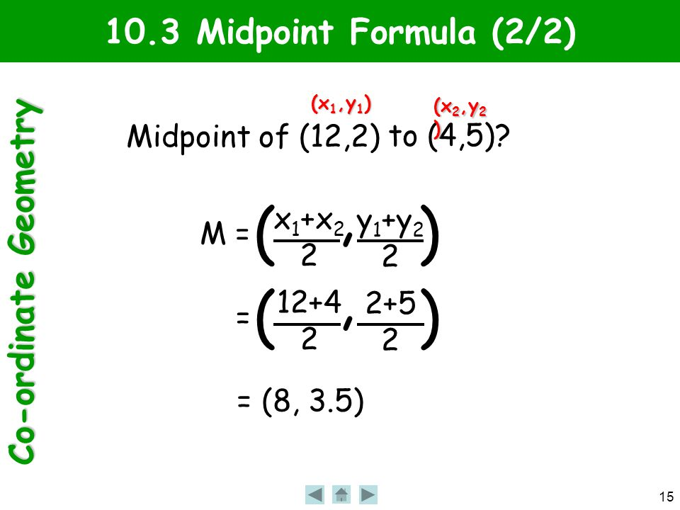 Co-ordinate Geometry 15 10.3 Midpoint Formula (2/2) Midpoint of (12,2) to (4,5).