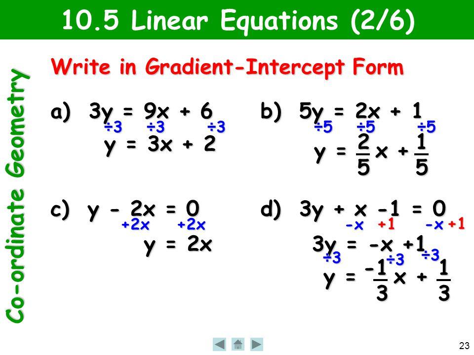 Co-ordinate Geometry 23 10.5 Linear Equations (2/6) Write in Gradient-Intercept Form a) 3y = 9x + 6 ÷3÷3÷3 y = 3x + 2 b) 5y = 2x + 1 ÷5÷5÷5 y = x + 25