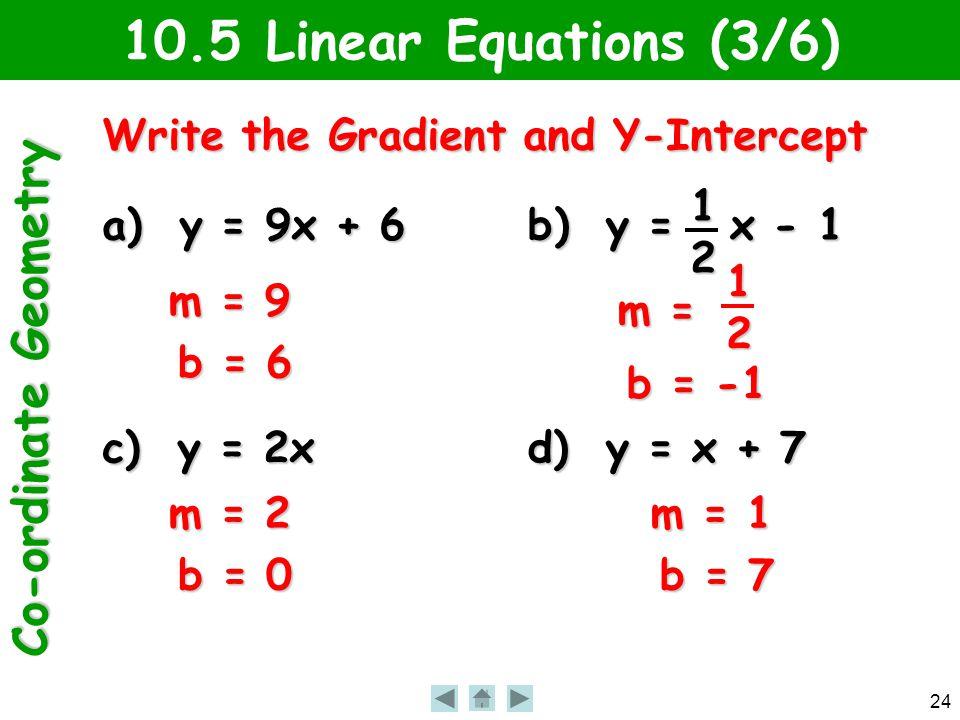 Co-ordinate Geometry 24 10.5 Linear Equations (3/6) Write the Gradient and Y-Intercept a) y = 9x + 6 b) y = x - 1 c) y = 2x d) y = x + 7 12 m = 9 b = 6 m = b = -1 12 m = 2 b = 0 m = 1 b = 7