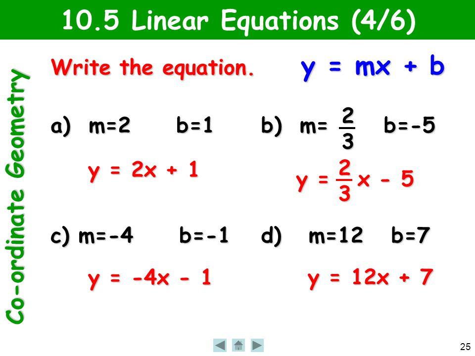Co-ordinate Geometry 25 10.5 Linear Equations (4/6) Write the equation. y = mx + b a) m=2 b=1 b) m= b=-5 c) m=-4 b=-1 d) m=12 b=7 23 y = 2x + 1 y = x