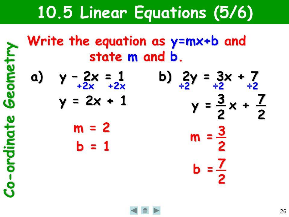 Co-ordinate Geometry 26 y = x + 10.5 Linear Equations (5/6) Write the equation as y=mx+b and state m and b. a) y – 2x = 1 b) 2y = 3x + 7 32 +2x+2x y =