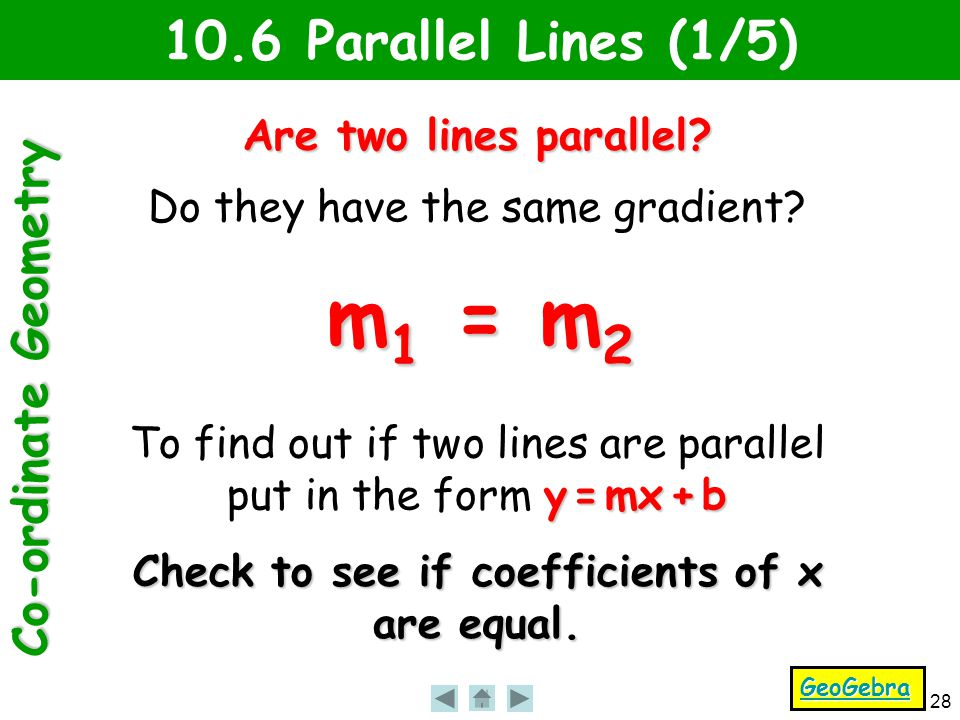 Co-ordinate Geometry 28 10.6 Parallel Lines (1/5) Are two lines parallel? Do they have the same gradient? m 1 = m 2 y = mx + b To find out if two line