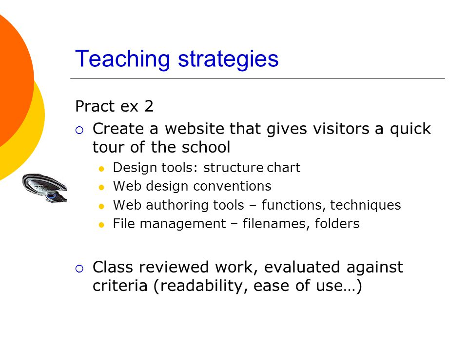 Teaching strategies Pract ex 2  Create a website that gives visitors a quick tour of the school Design tools: structure chart Web design conventions Web authoring tools – functions, techniques File management – filenames, folders  Class reviewed work, evaluated against criteria (readability, ease of use…)