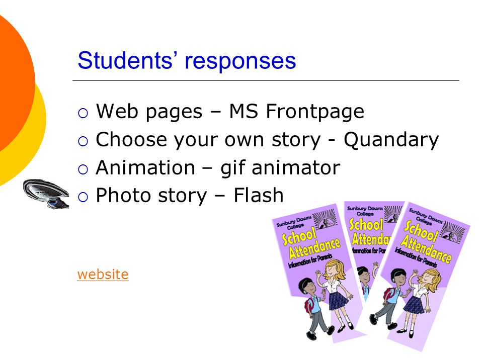 Students' responses  Web pages – MS Frontpage  Choose your own story - Quandary  Animation – gif animator  Photo story – Flash website