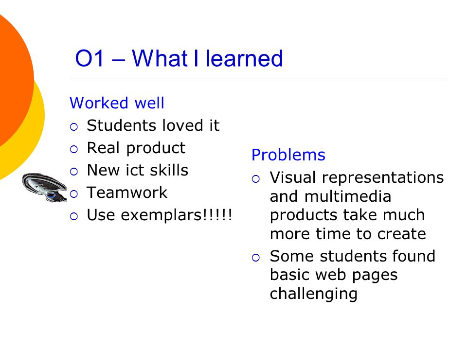 O1 – What I learned Worked well  Students loved it  Real product  New ict skills  Teamwork  Use exemplars!!!!.