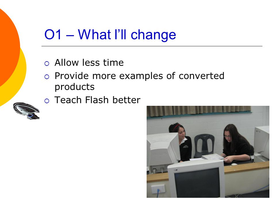 O1 – What I'll change  Allow less time  Provide more examples of converted products  Teach Flash better