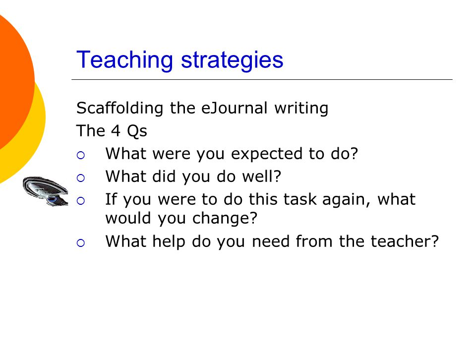 Teaching strategies Scaffolding the eJournal writing The 4 Qs  What were you expected to do.