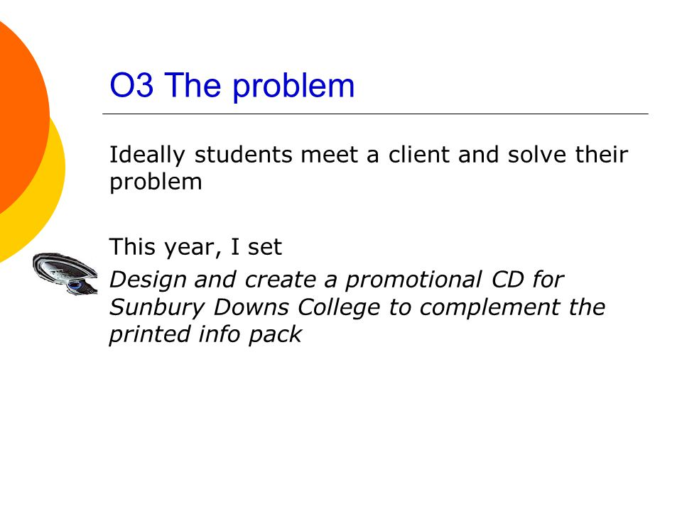 O3 The problem Ideally students meet a client and solve their problem This year, I set Design and create a promotional CD for Sunbury Downs College to complement the printed info pack