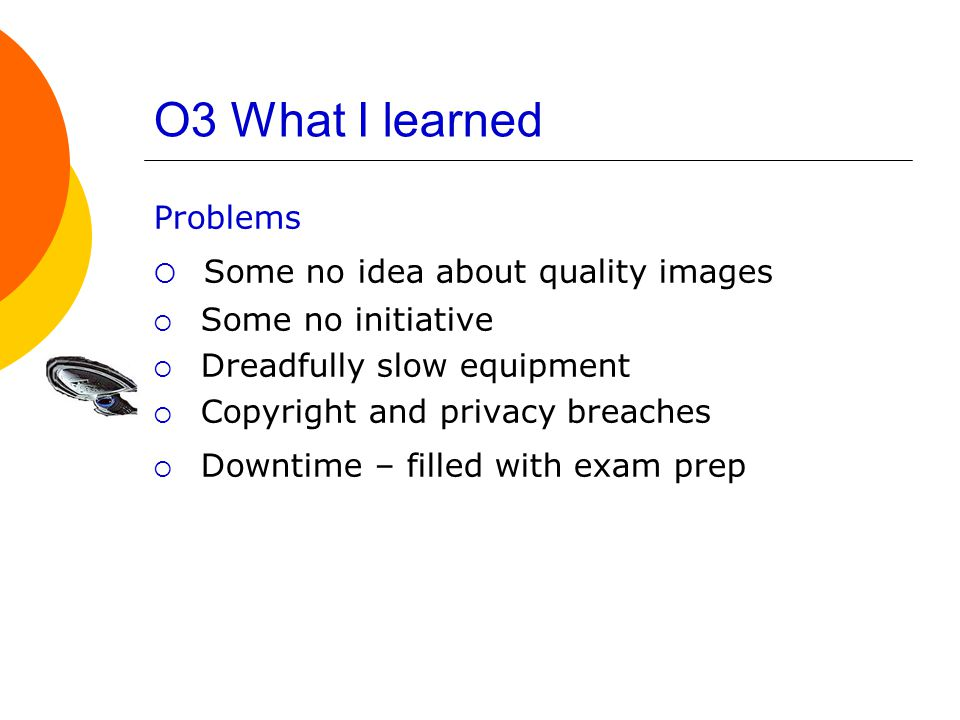 O3 What I learned Problems  Some no idea about quality images  Some no initiative  Dreadfully slow equipment  Copyright and privacy breaches  Downtime – filled with exam prep