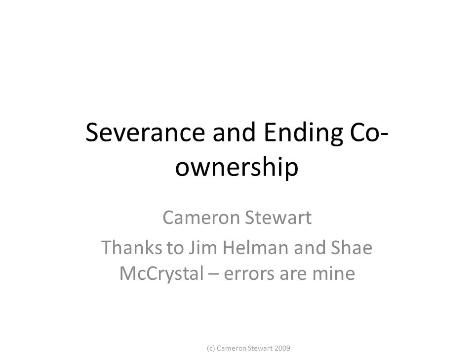 (c) Cameron Stewart 2009 Severance and Ending Co- ownership Cameron Stewart Thanks to Jim Helman and Shae McCrystal – errors are mine