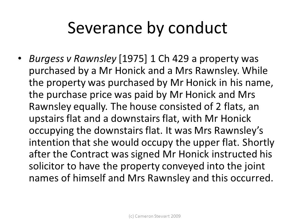 (c) Cameron Stewart 2009 Severance by conduct Burgess v Rawnsley [1975] 1 Ch 429 a property was purchased by a Mr Honick and a Mrs Rawnsley.