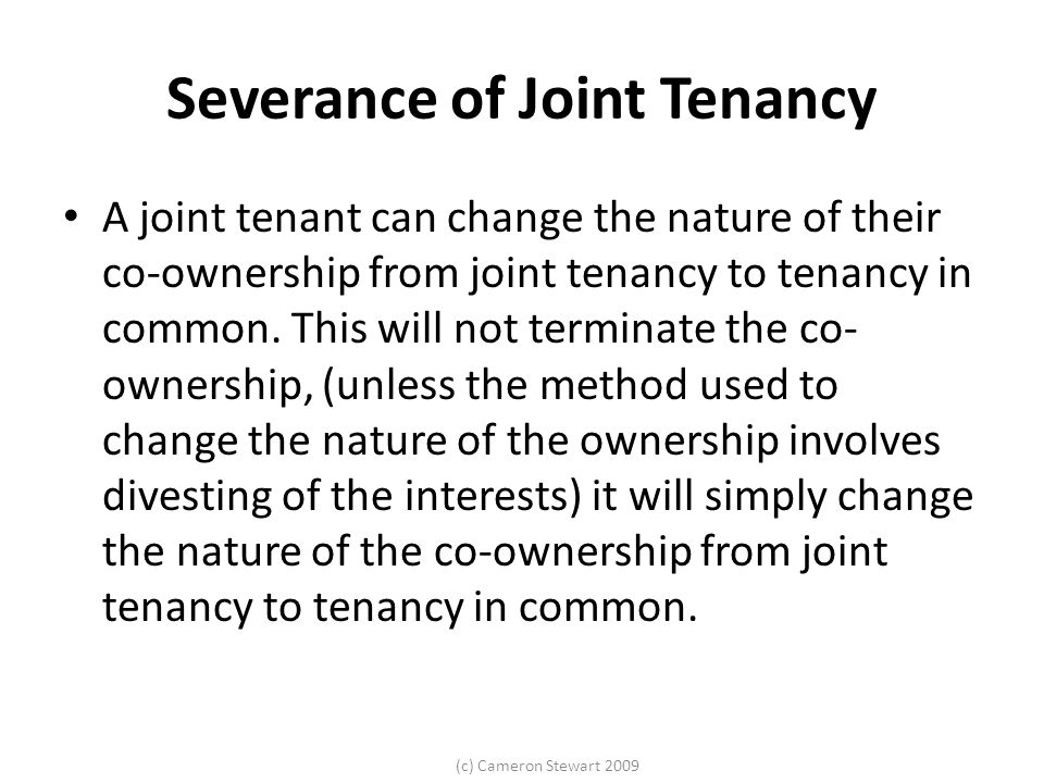 (c) Cameron Stewart 2009 Severance of Joint Tenancy A joint tenant can change the nature of their co-ownership from joint tenancy to tenancy in common.