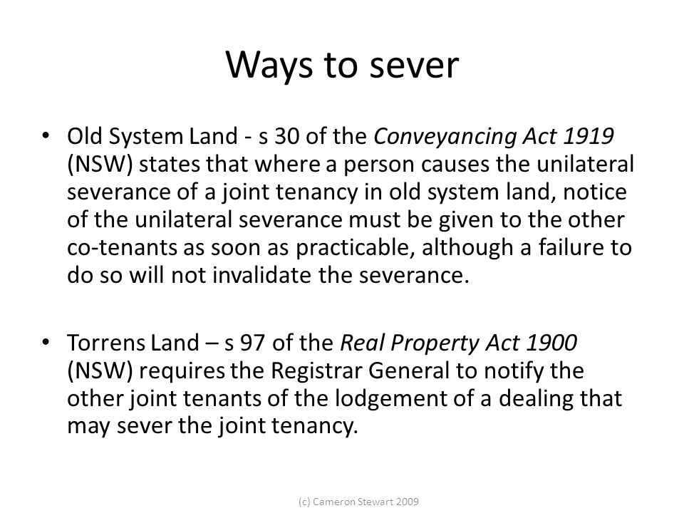 (c) Cameron Stewart 2009 Severance by conduct Butt gives the following examples: Continuously dividing the income from jointly owned property; Division of the proceeds of the sale of the property between the co- owners (before settlement has terminated the jt) The creation of 'mutual wills' which devise the interests in the jointly held property in an agreed manner – ie all co-owners make wills at the same time, leaving the property to the same people.