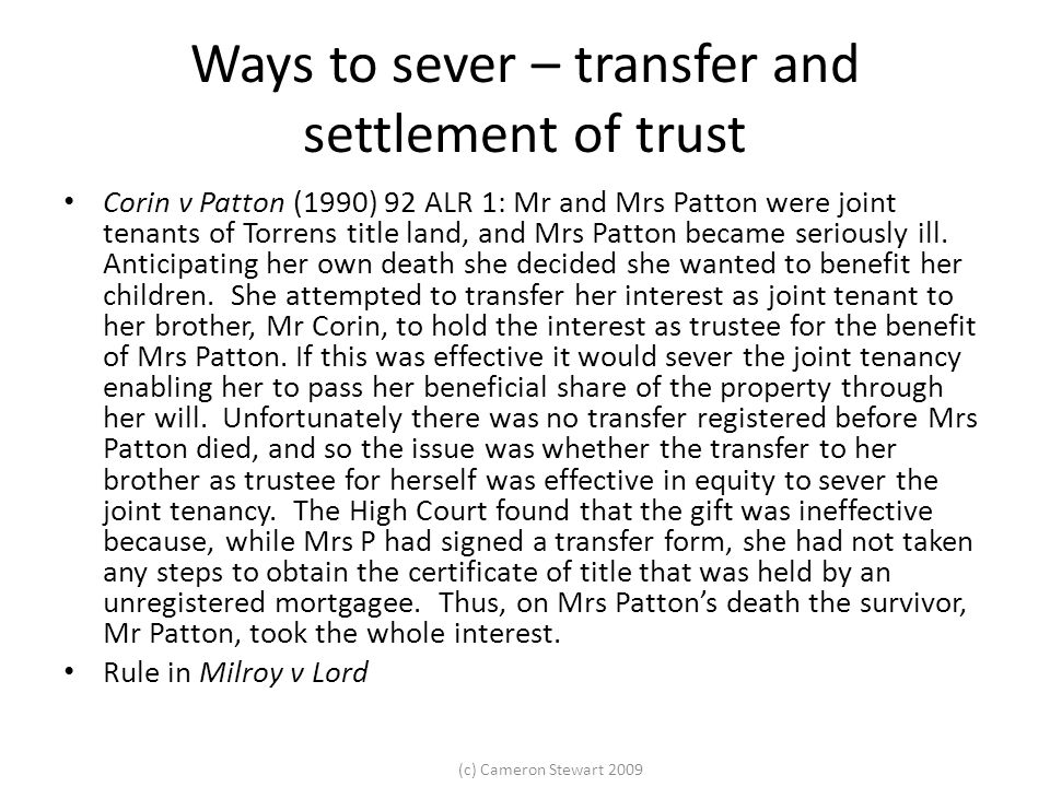 (c) Cameron Stewart 2009 Ways to sever – transfer and settlement of trust Corin v Patton (1990) 92 ALR 1: Mr and Mrs Patton were joint tenants of Torrens title land, and Mrs Patton became seriously ill.