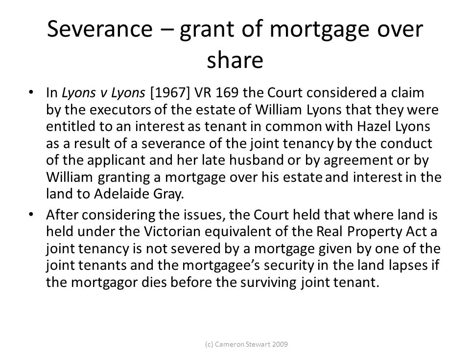 (c) Cameron Stewart 2009 Severance by conduct At this point the legal estate and the beneficial interests were both held as joint tenants.