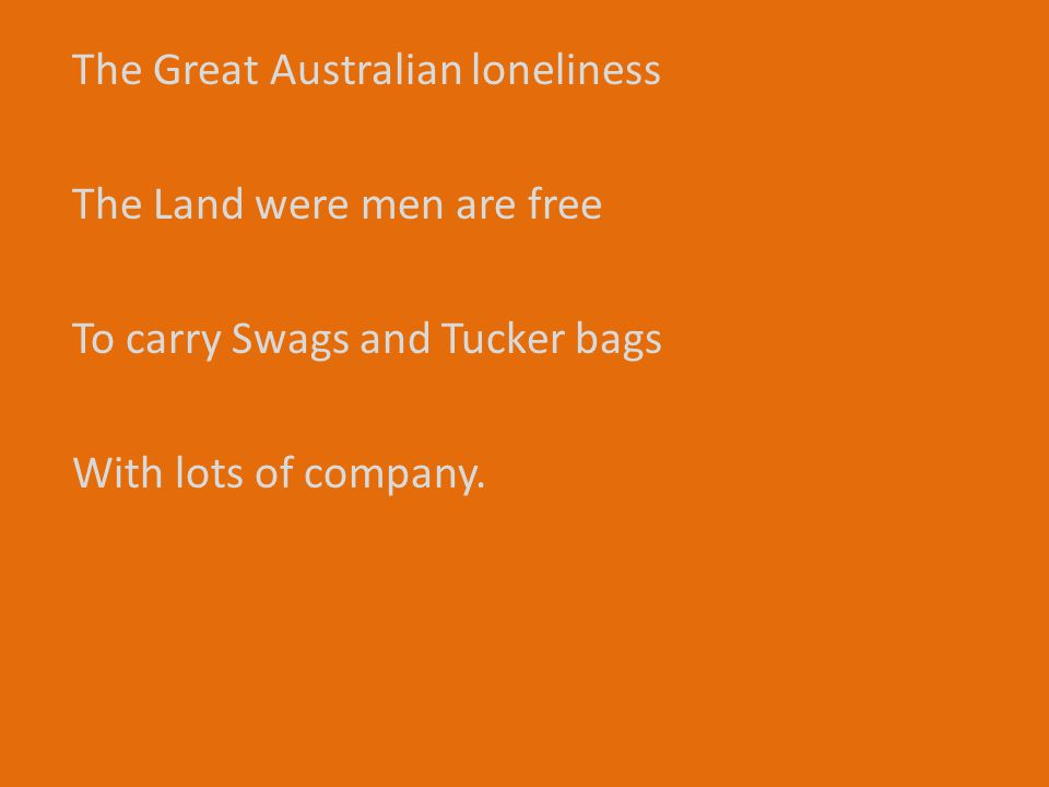 The Great Australian loneliness The Land were men are free To carry Swags and Tucker bags With lots of company.