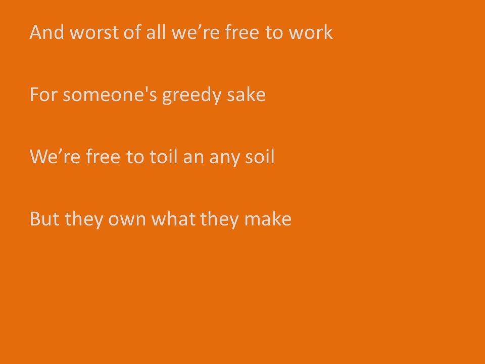 And worst of all we're free to work For someone s greedy sake We're free to toil an any soil But they own what they make