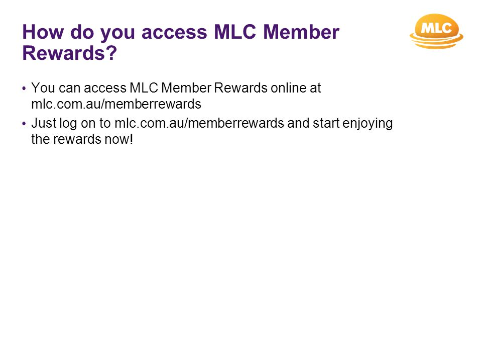 How do you access MLC Member Rewards? You can access MLC Member Rewards online at mlc.com.au/memberrewards Just log on to mlc.com.au/memberrewards and