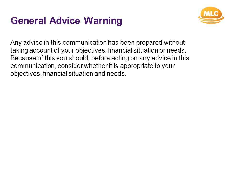 General Advice Warning Any advice in this communication has been prepared without taking account of your objectives, financial situation or needs.
