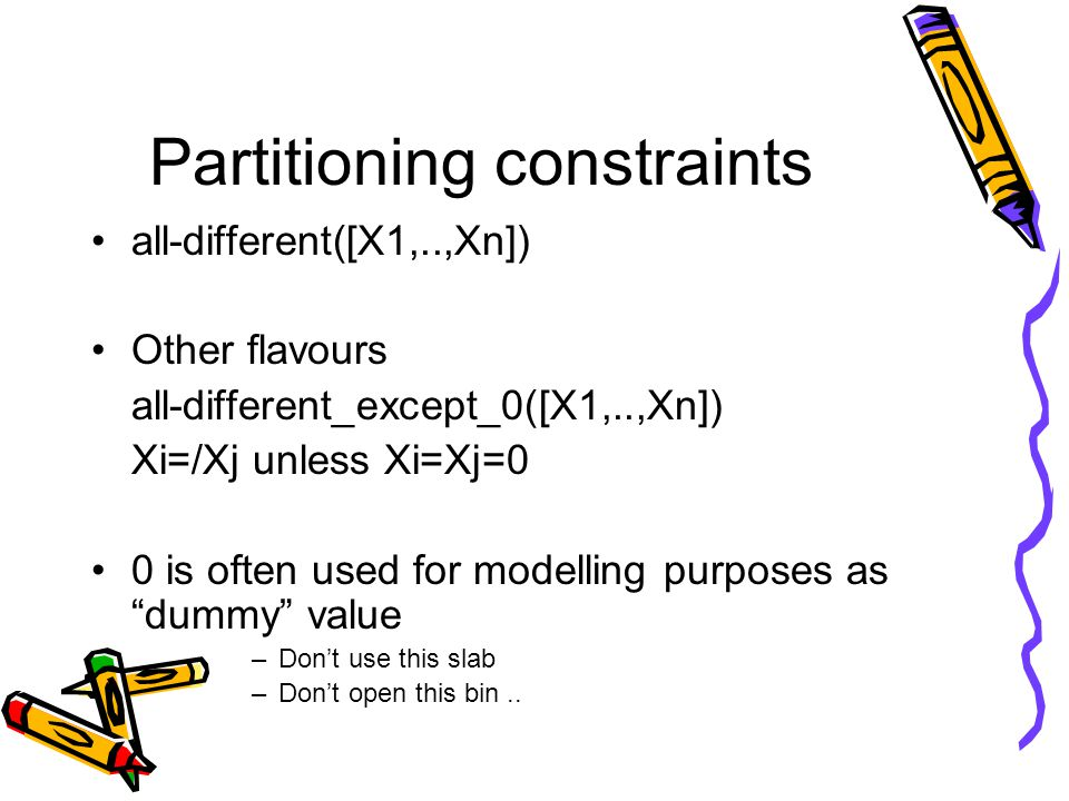 Partitioning constraints all-different([X1,..,Xn]) Other flavours all-different_except_0([X1,..,Xn]) Xi=/Xj unless Xi=Xj=0 0 is often used for modelling purposes as dummy value –Don't use this slab –Don't open this bin..