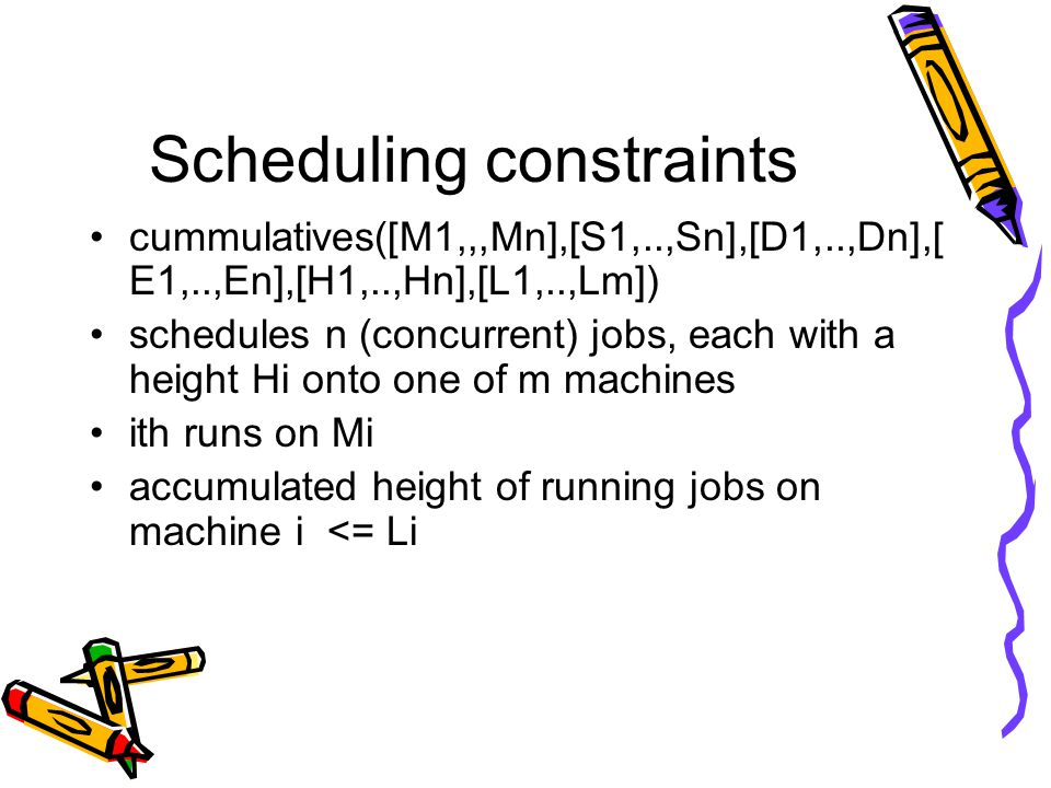 Scheduling constraints cummulatives([M1,,,Mn],[S1,..,Sn],[D1,..,Dn],[ E1,..,En],[H1,..,Hn],[L1,..,Lm]) schedules n (concurrent) jobs, each with a height Hi onto one of m machines ith runs on Mi accumulated height of running jobs on machine i <= Li