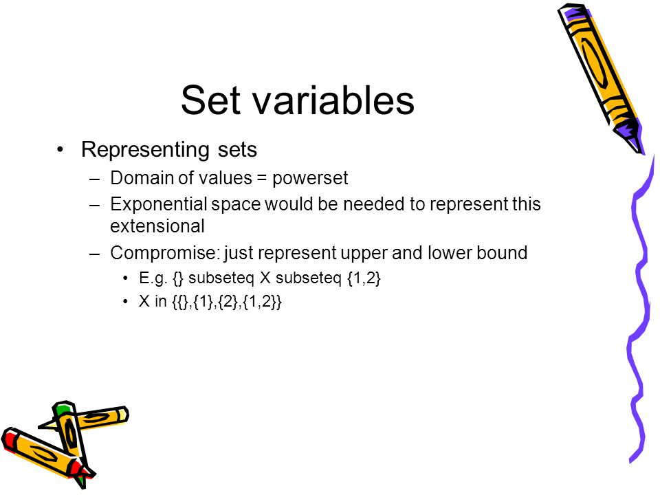 Set variables Representing sets –Domain of values = powerset –Exponential space would be needed to represent this extensional –Compromise: just represent upper and lower bound E.g.