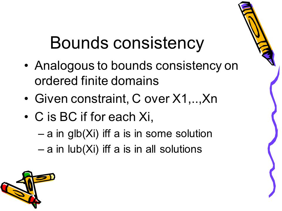 Bounds consistency Analogous to bounds consistency on ordered finite domains Given constraint, C over X1,..,Xn C is BC if for each Xi, –a in glb(Xi) iff a is in some solution –a in lub(Xi) iff a is in all solutions