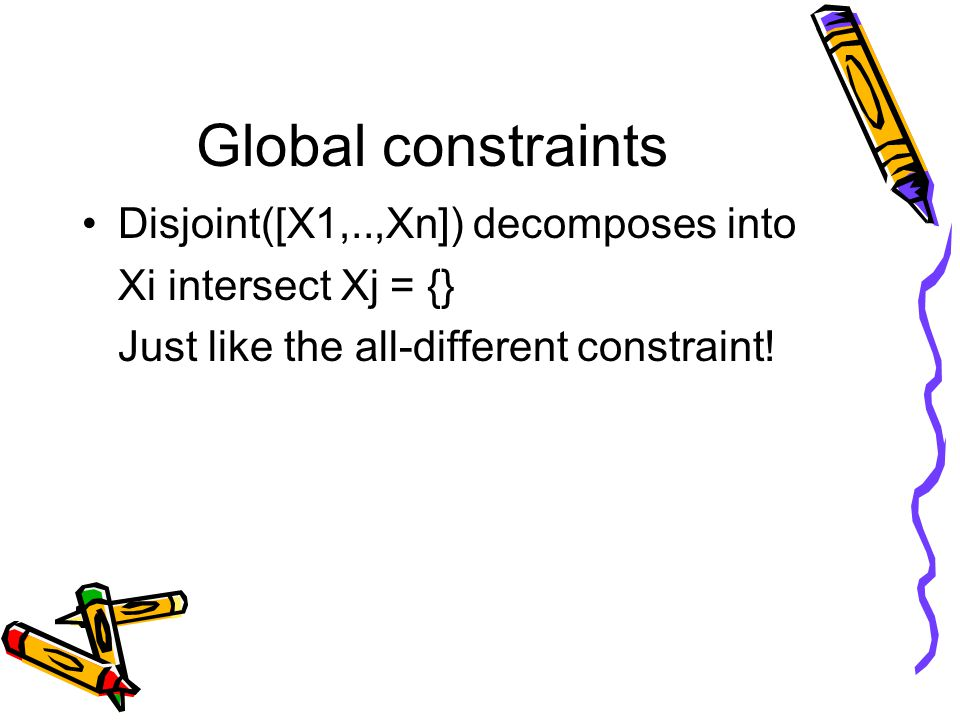 Global constraints Disjoint([X1,..,Xn]) decomposes into Xi intersect Xj = {} Just like the all-different constraint!