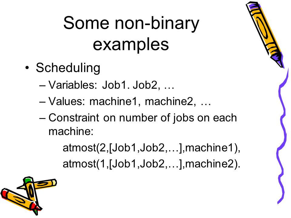 Some non-binary examples Scheduling –Variables: Job1.