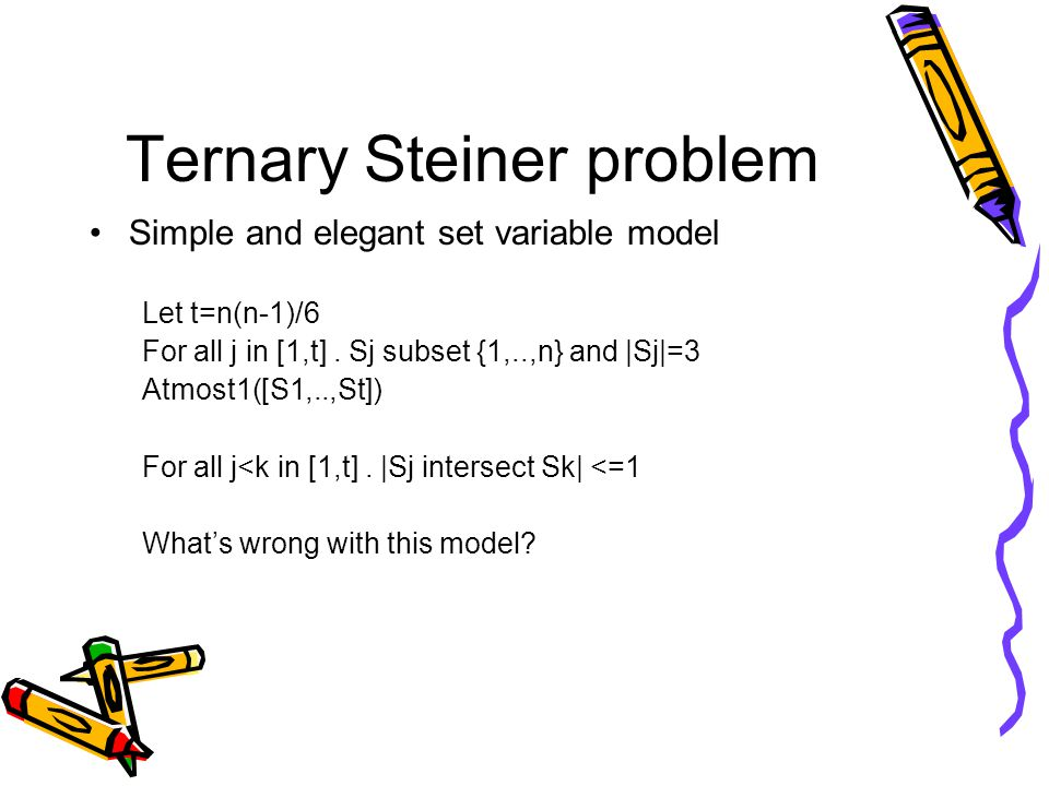 Ternary Steiner problem Simple and elegant set variable model Let t=n(n-1)/6 For all j in [1,t].