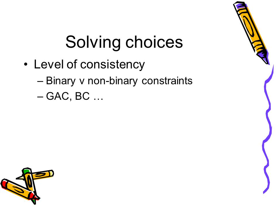 Solving choices Level of consistency –Binary v non-binary constraints –GAC, BC …