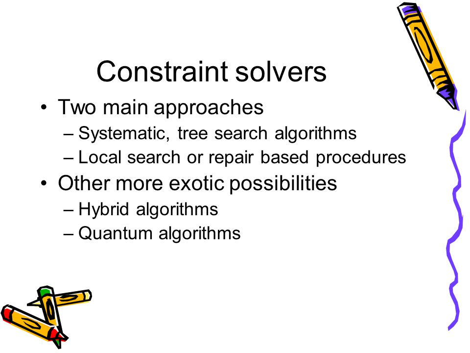 Constraint solvers Two main approaches –Systematic, tree search algorithms –Local search or repair based procedures Other more exotic possibilities –Hybrid algorithms –Quantum algorithms