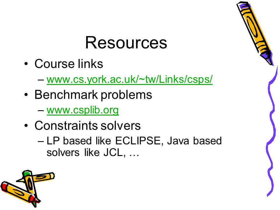 Resources Course links –www.cs.york.ac.uk/~tw/Links/csps/www.cs.york.ac.uk/~tw/Links/csps/ Benchmark problems –www.csplib.orgwww.csplib.org Constraints solvers –LP based like ECLIPSE, Java based solvers like JCL, …