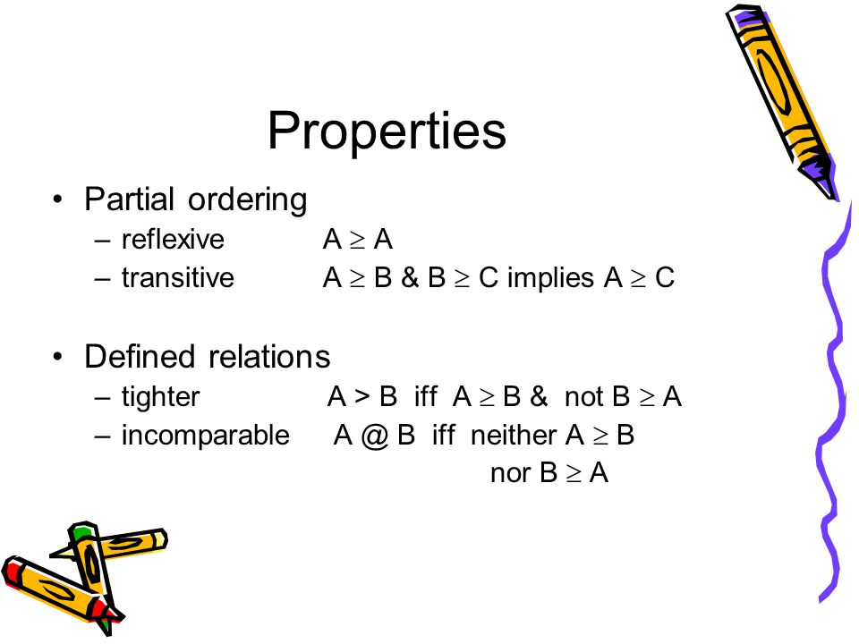 Properties Partial ordering –reflexive A  A –transitive A  B & B  C implies A  C Defined relations –tighter A > B iff A  B & not B  A –incomparable A @ B iff neither A  B nor B  A