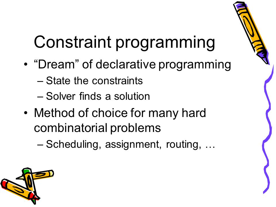 Constraint programming Dream of declarative programming –State the constraints –Solver finds a solution Method of choice for many hard combinatorial problems –Scheduling, assignment, routing, …